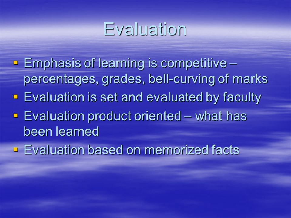 Evaluation  Emphasis of learning is competitive – percentages, grades, bell-curving of marks  Evaluation is set and evaluated by faculty  Evaluation product oriented – what has been learned  Evaluation based on memorized facts