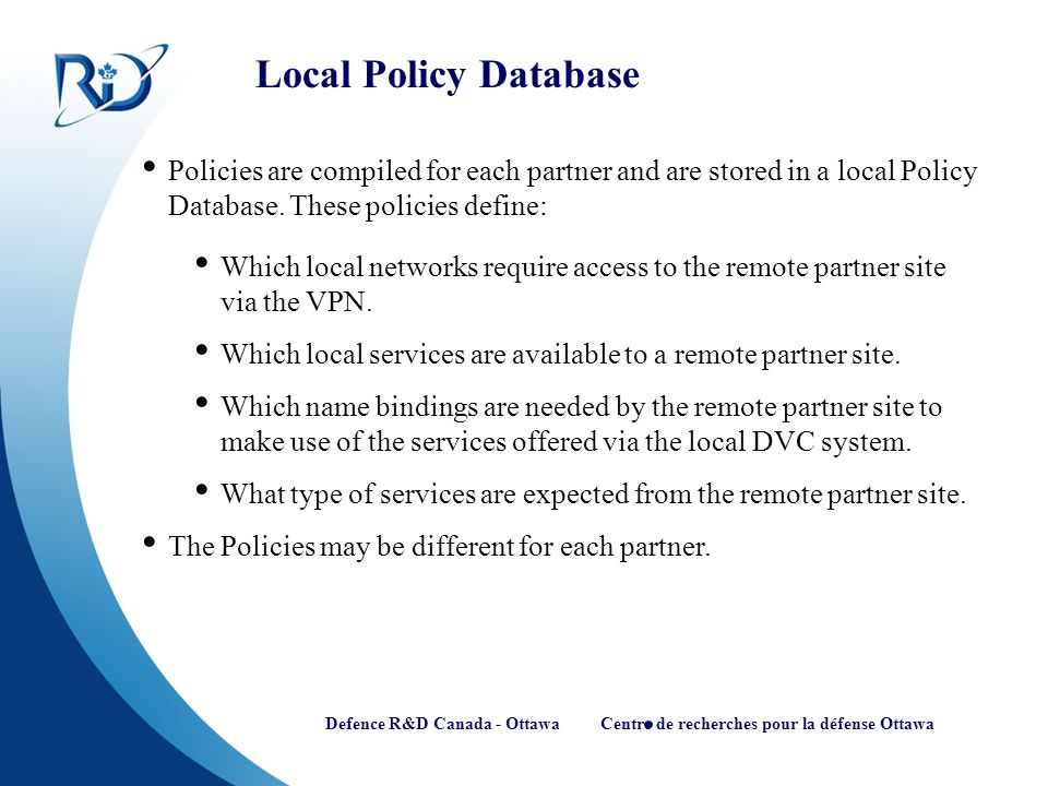 Defence R&D Canada - Ottawa Centre de recherches pour la défense Ottawa Local Policy Database Policies are compiled for each partner and are stored in a local Policy Database.