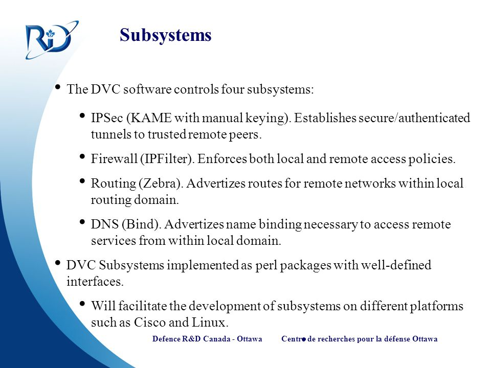 Defence R&D Canada - Ottawa Centre de recherches pour la défense Ottawa Subsystems The DVC software controls four subsystems: IPSec (KAME with manual