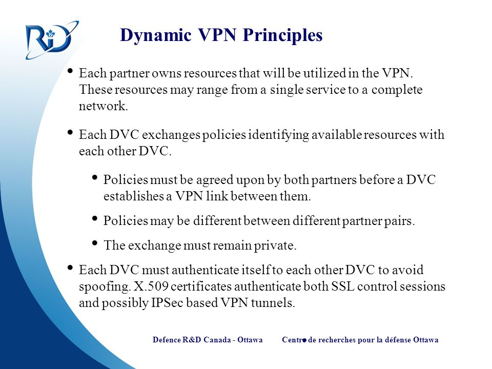 Defence R&D Canada - Ottawa Centre de recherches pour la défense Ottawa Dynamic VPN Principles Each partner owns resources that will be utilized in th