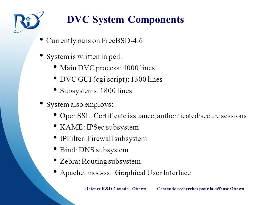 Defence R&D Canada - Ottawa Centre de recherches pour la défense Ottawa DVC System Components Currently runs on FreeBSD-4.6 System is written in perl.