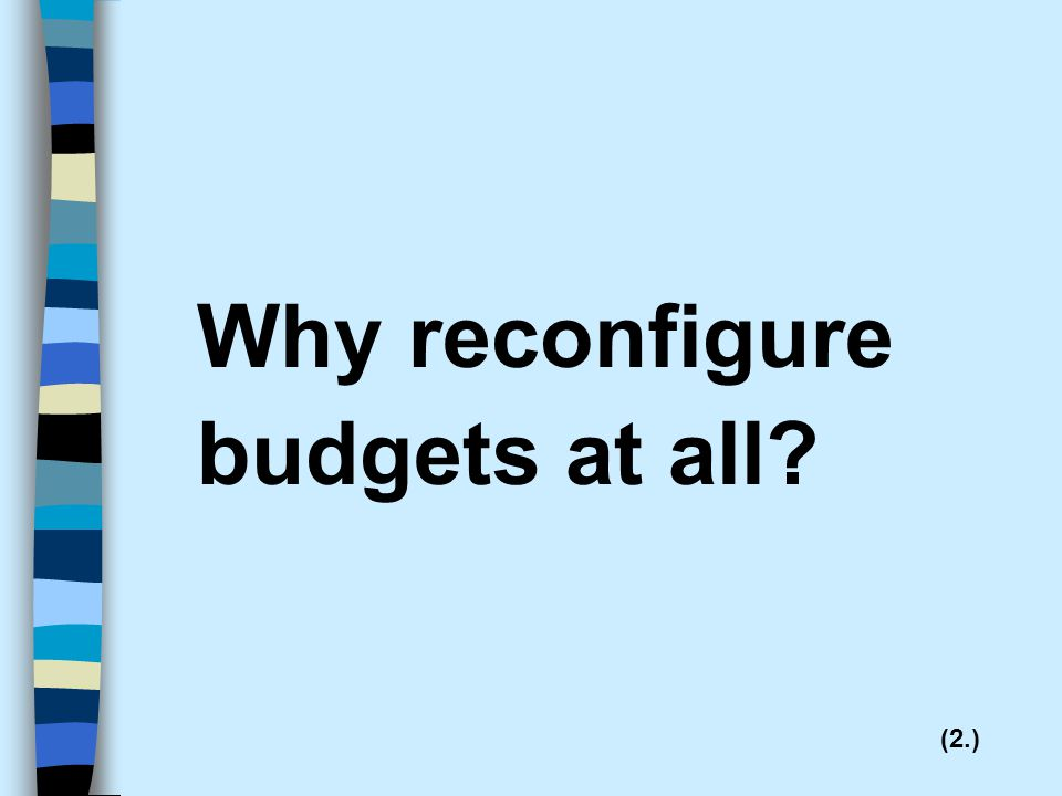 Why reconfigure budgets at all (2.)