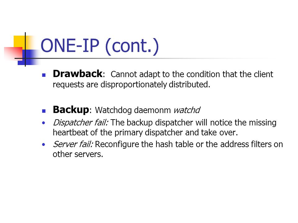 ONE-IP (cont.) Drawback : Cannot adapt to the condition that the client requests are disproportionately distributed. Backup : Watchdog daemonm watchd