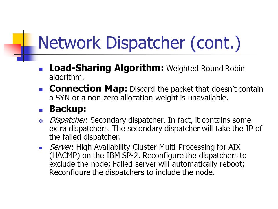 Network Dispatcher (cont.) Load-Sharing Algorithm: Weighted Round Robin algorithm. Connection Map: Discard the packet that doesn't contain a SYN or a