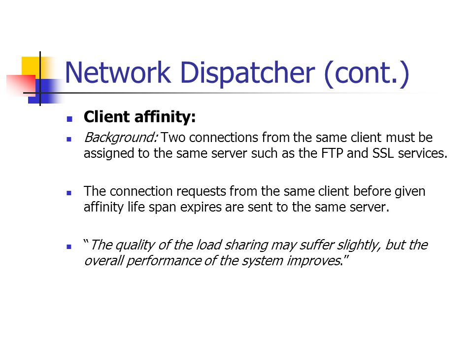 Network Dispatcher (cont.) Client affinity: Background: Two connections from the same client must be assigned to the same server such as the FTP and S