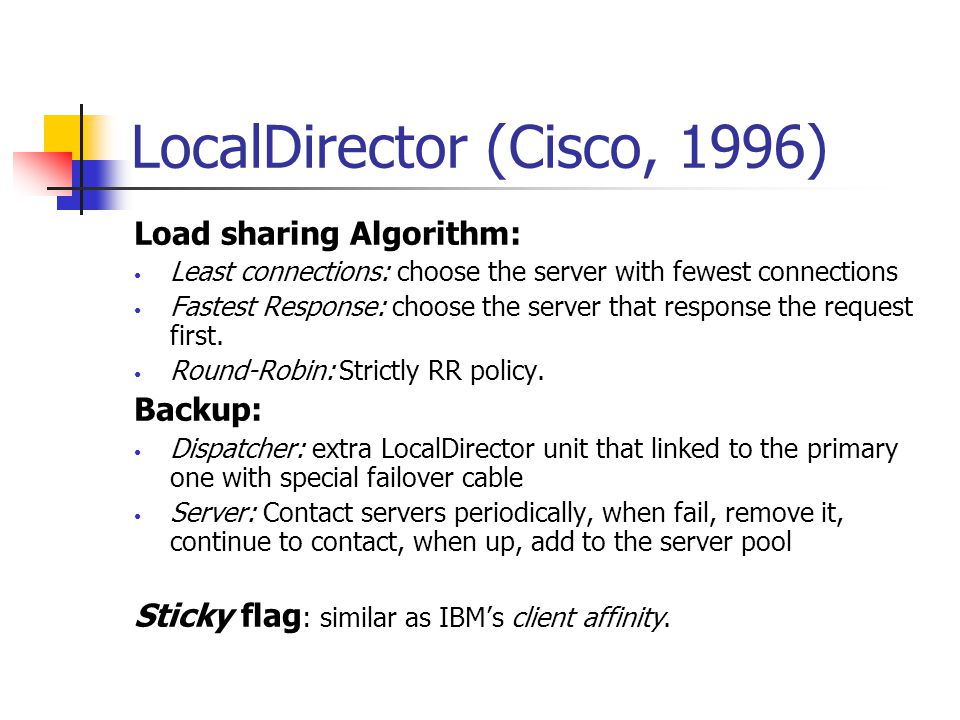 LocalDirector (Cisco, 1996) Load sharing Algorithm: Least connections: choose the server with fewest connections Fastest Response: choose the server t