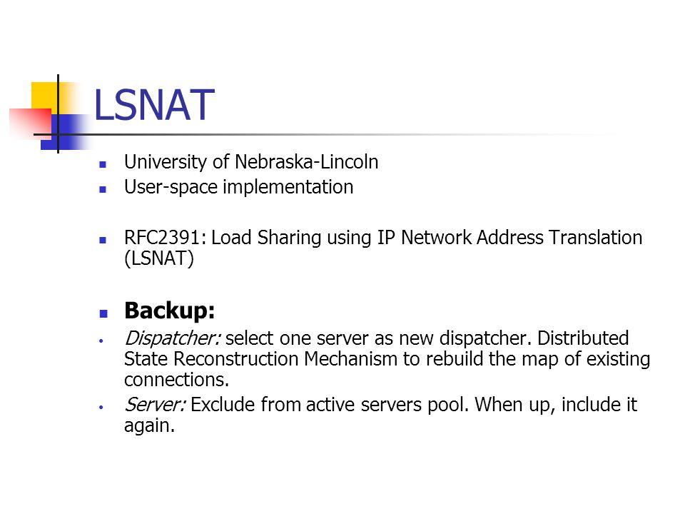 LSNAT University of Nebraska-Lincoln User-space implementation RFC2391: Load Sharing using IP Network Address Translation (LSNAT) Backup: Dispatcher: select one server as new dispatcher.