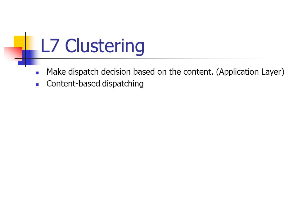 L7 Clustering Make dispatch decision based on the content. (Application Layer) Content-based dispatching