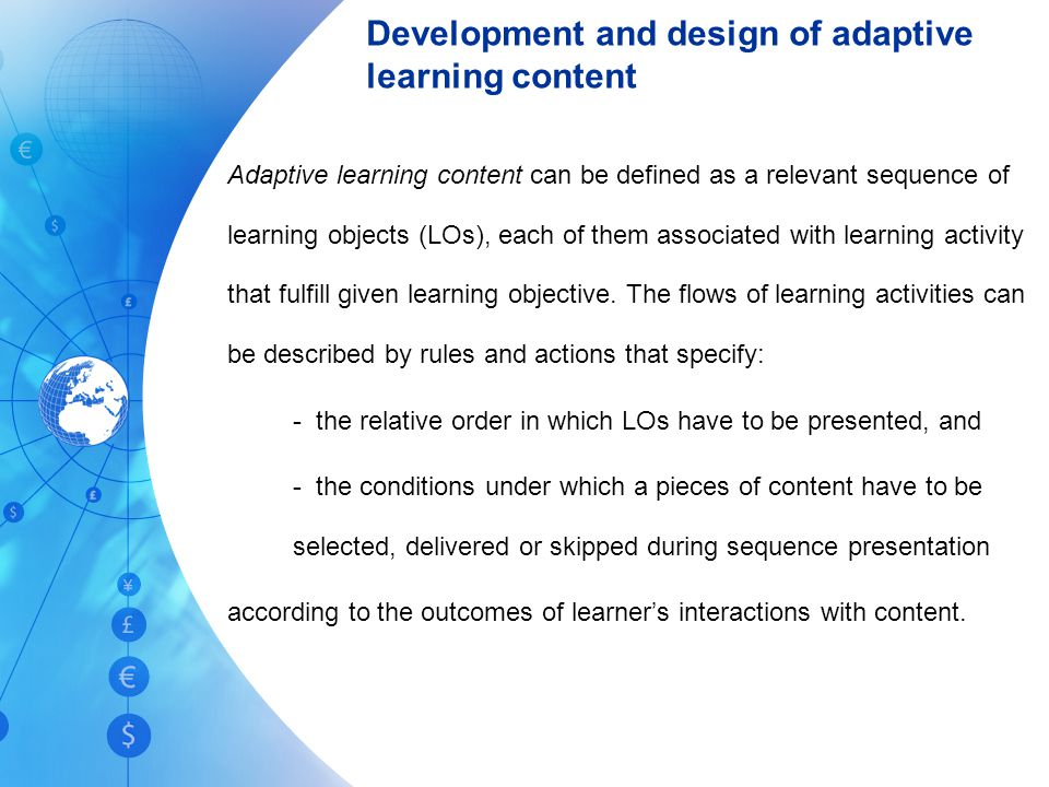 Development and design of adaptive learning content Adaptive learning content can be defined as a relevant sequence of learning objects (LOs), each of them associated with learning activity that fulfill given learning objective.