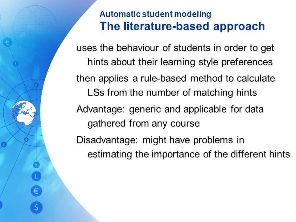 Automatic student modeling The literature-based approach uses the behaviour of students in order to get hints about their learning style preferences then applies a rule-based method to calculate LSs from the number of matching hints Advantage: generic and applicable for data gathered from any course Disadvantage: might have problems in estimating the importance of the different hints