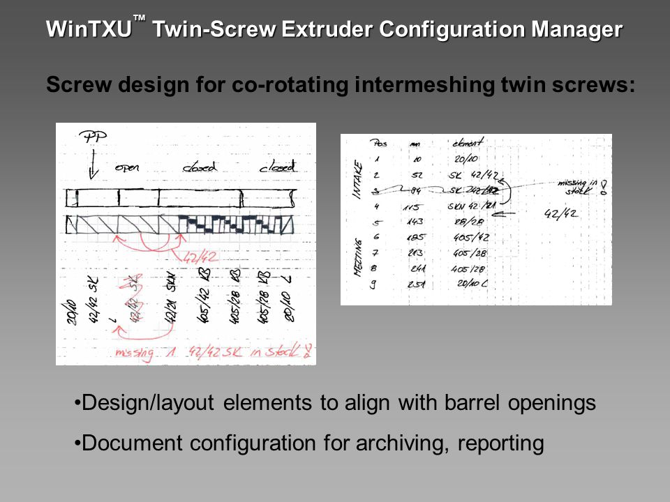 WinTXU ™ Twin-Screw Extruder Configuration Manager Design/layout elements to align with barrel openings Document configuration for archiving, reportin