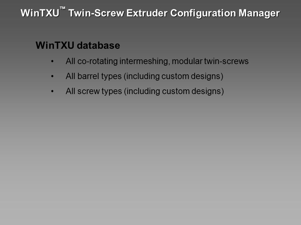 WinTXU ™ Twin-Screw Extruder Configuration Manager WinTXU database All co-rotating intermeshing, modular twin-screws All barrel types (including custo