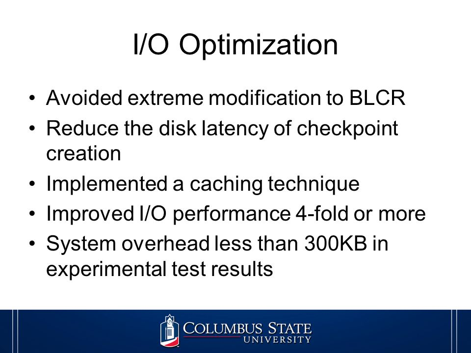 I/O Optimization Avoided extreme modification to BLCR Reduce the disk latency of checkpoint creation Implemented a caching technique Improved I/O performance 4-fold or more System overhead less than 300KB in experimental test results