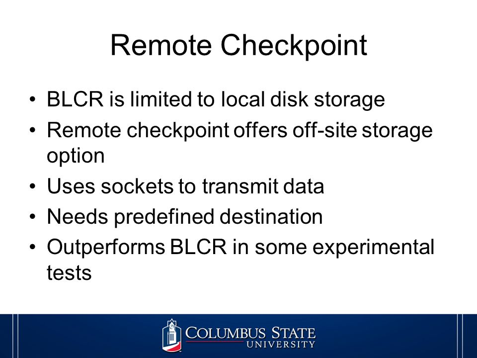 Remote Checkpoint BLCR is limited to local disk storage Remote checkpoint offers off-site storage option Uses sockets to transmit data Needs predefined destination Outperforms BLCR in some experimental tests