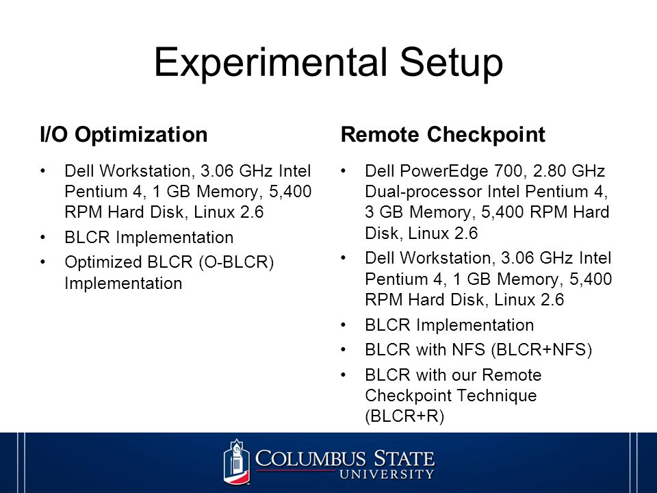 Experimental Setup I/O Optimization Dell Workstation, 3.06 GHz Intel Pentium 4, 1 GB Memory, 5,400 RPM Hard Disk, Linux 2.6 BLCR Implementation Optimized BLCR (O-BLCR) Implementation Remote Checkpoint Dell PowerEdge 700, 2.80 GHz Dual-processor Intel Pentium 4, 3 GB Memory, 5,400 RPM Hard Disk, Linux 2.6 Dell Workstation, 3.06 GHz Intel Pentium 4, 1 GB Memory, 5,400 RPM Hard Disk, Linux 2.6 BLCR Implementation BLCR with NFS (BLCR+NFS) BLCR with our Remote Checkpoint Technique (BLCR+R)