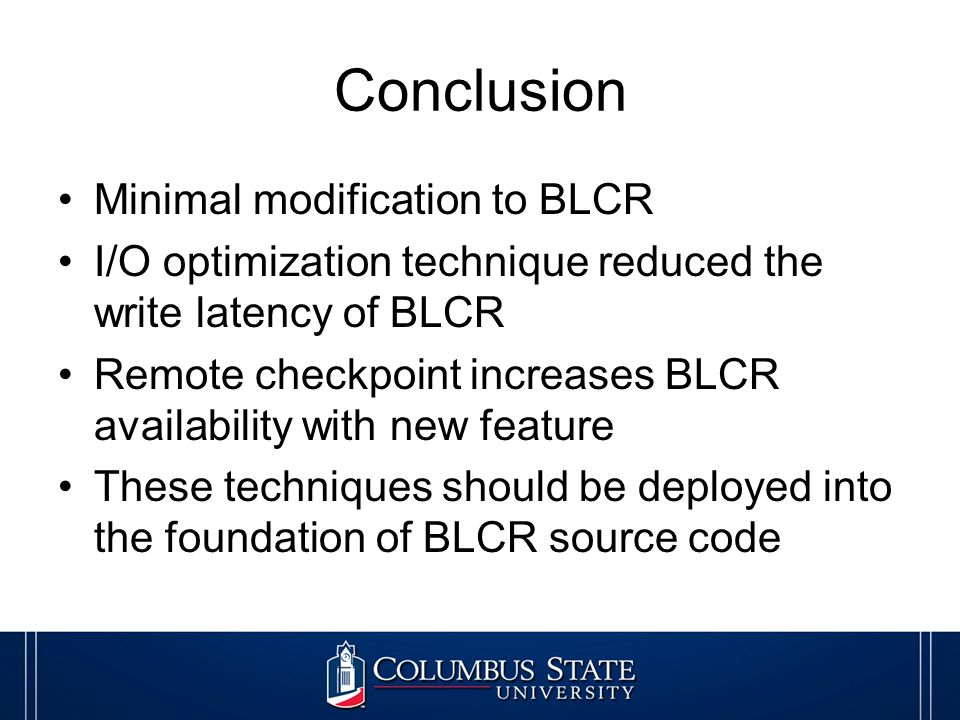 Conclusion Minimal modification to BLCR I/O optimization technique reduced the write latency of BLCR Remote checkpoint increases BLCR availability with new feature These techniques should be deployed into the foundation of BLCR source code