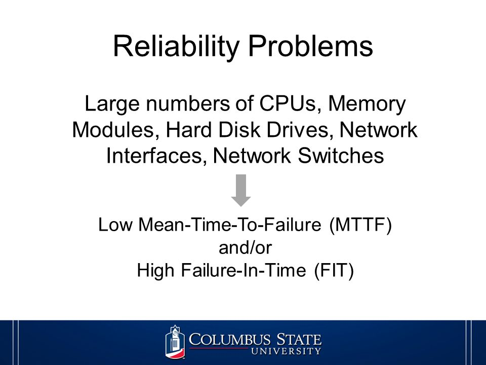 Reliability Problems Large numbers of CPUs, Memory Modules, Hard Disk Drives, Network Interfaces, Network Switches Low Mean-Time-To-Failure (MTTF) and/or High Failure-In-Time (FIT)