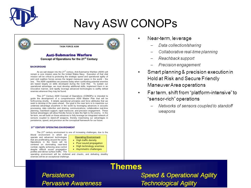 Navy ASW CONOPs Near-term, leverage –Data collection/sharing –Collaborative real-time planning –Reachback support –Precision engagement Smart planning & precision execution in Hold at Risk and Secure Friendly Maneuver Area operations Far term, shift from platform-intensive to sensor-rich operations –Networks of sensors coupled to standoff weapons Themes Persistence Speed & Operational Agility Pervasive Awareness Technological Agility