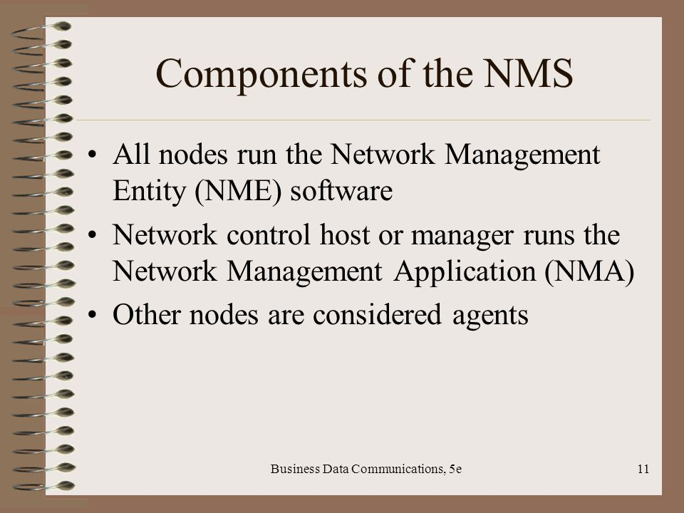 Business Data Communications, 5e11 Components of the NMS All nodes run the Network Management Entity (NME) software Network control host or manager runs the Network Management Application (NMA) Other nodes are considered agents