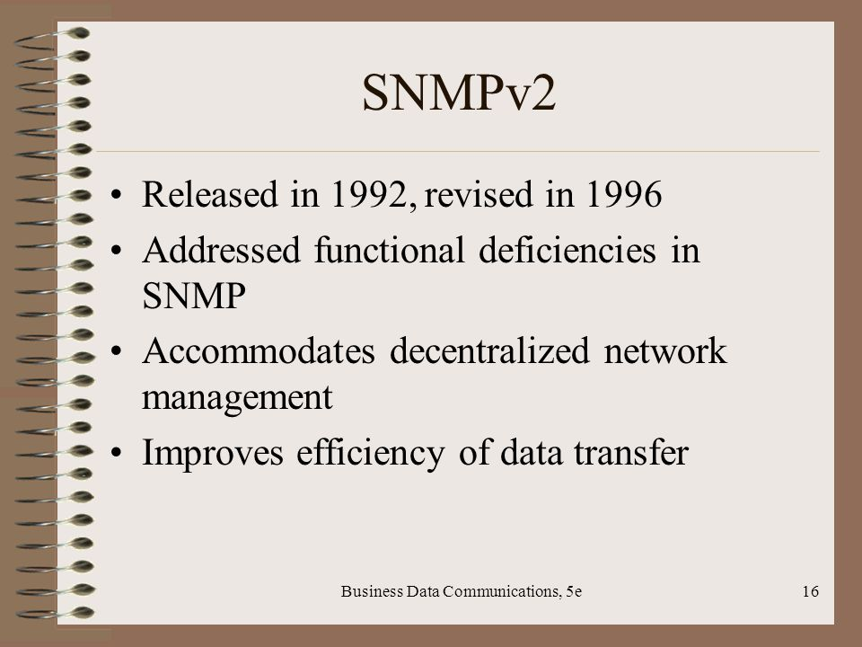 Business Data Communications, 5e16 SNMPv2 Released in 1992, revised in 1996 Addressed functional deficiencies in SNMP Accommodates decentralized network management Improves efficiency of data transfer