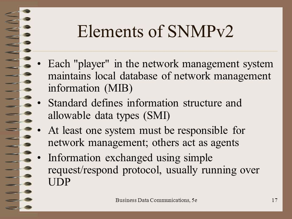Business Data Communications, 5e17 Elements of SNMPv2 Each player in the network management system maintains local database of network management information (MIB) Standard defines information structure and allowable data types (SMI) At least one system must be responsible for network management; others act as agents Information exchanged using simple request/respond protocol, usually running over UDP