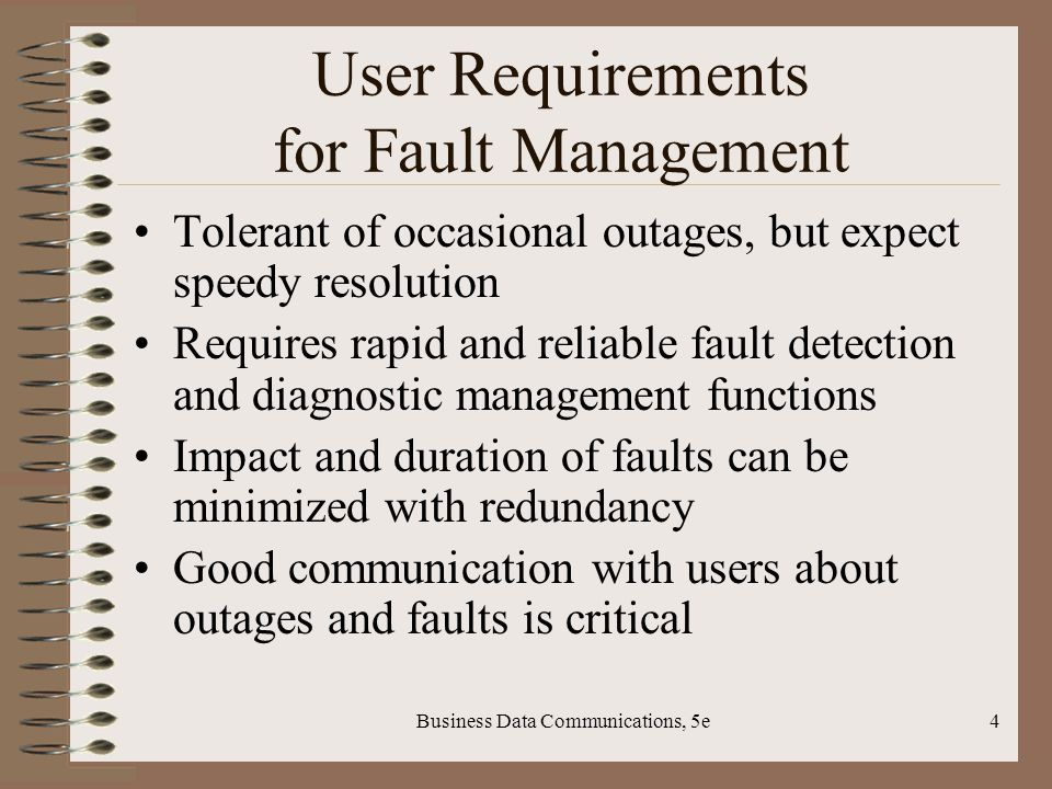 Business Data Communications, 5e4 User Requirements for Fault Management Tolerant of occasional outages, but expect speedy resolution Requires rapid and reliable fault detection and diagnostic management functions Impact and duration of faults can be minimized with redundancy Good communication with users about outages and faults is critical