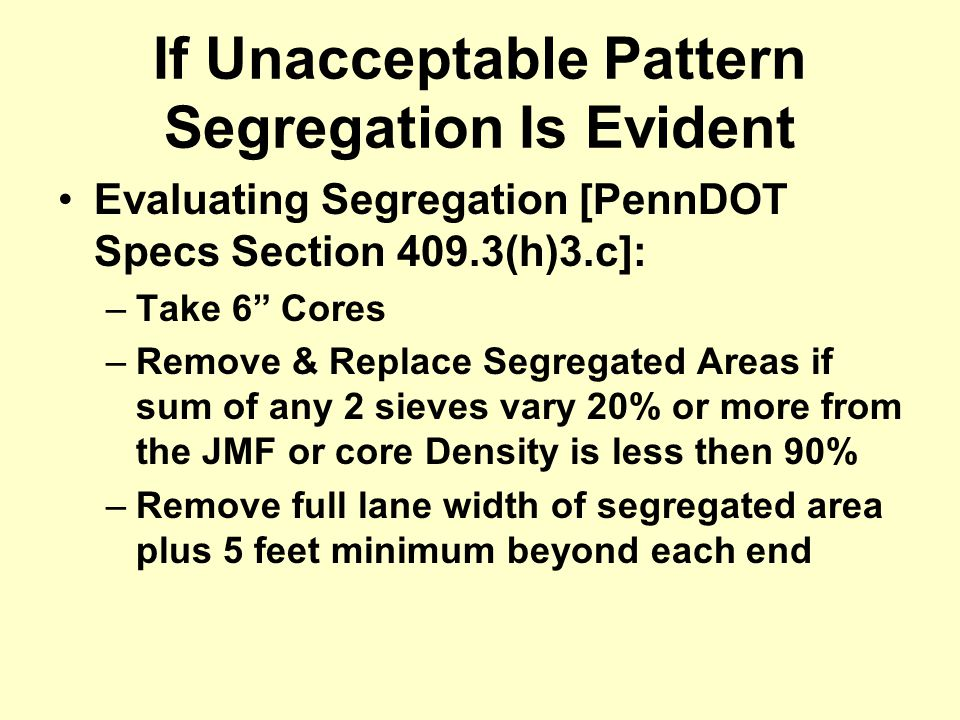 "If Unacceptable Pattern Segregation Is Evident Evaluating Segregation [PennDOT Specs Section 409.3(h)3.c]: –Take 6"" Cores –Remove & Replace Segregated"