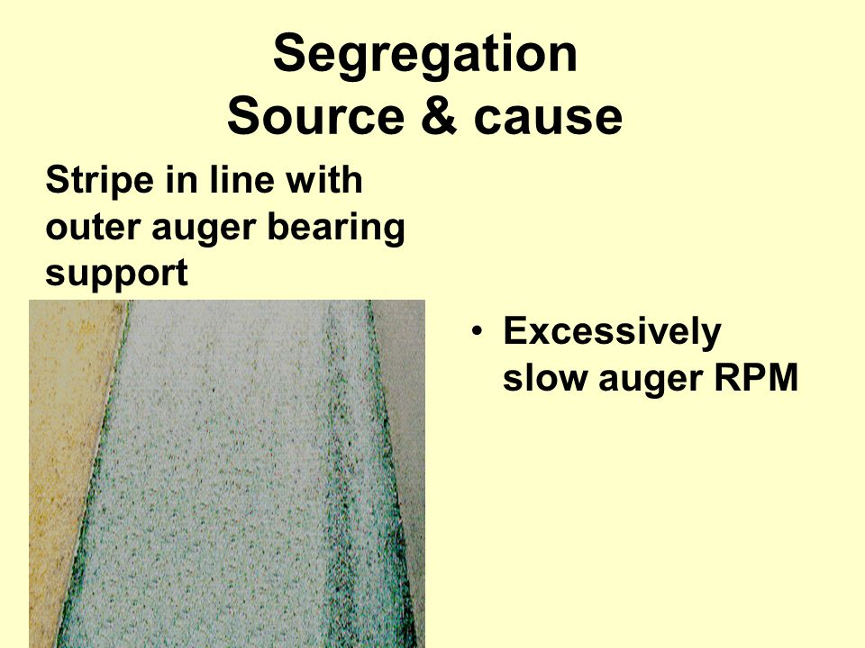 Excessively slow auger RPM Segregation Source & cause Stripe in line with outer auger bearing support