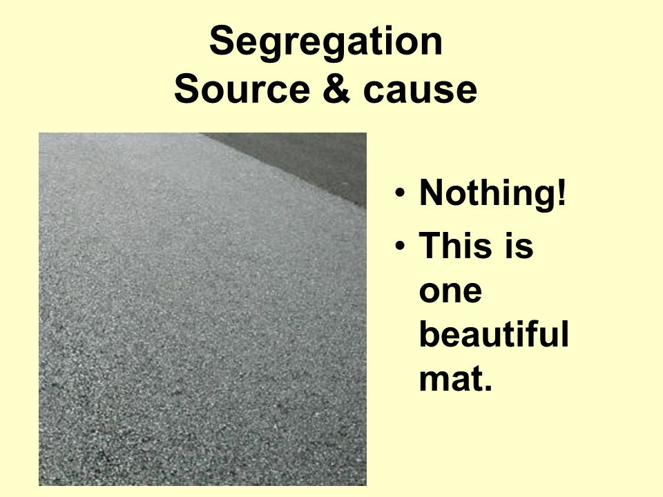 Nothing! This is one beautiful mat. Segregation Source & cause