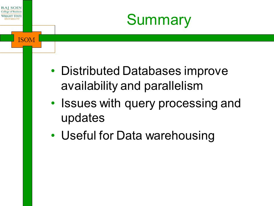 ISOM Summary Distributed Databases improve availability and parallelism Issues with query processing and updates Useful for Data warehousing