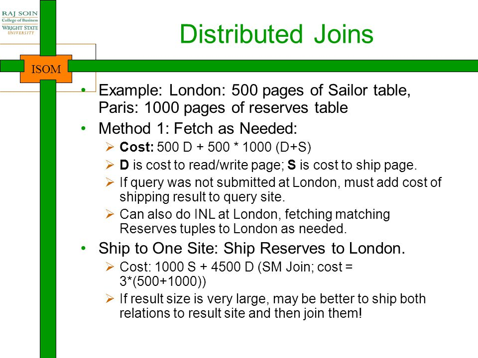 ISOM Distributed Joins Example: London: 500 pages of Sailor table, Paris: 1000 pages of reserves table Method 1: Fetch as Needed:  Cost: 500 D + 500 * 1000 (D+S)  D is cost to read/write page; S is cost to ship page.