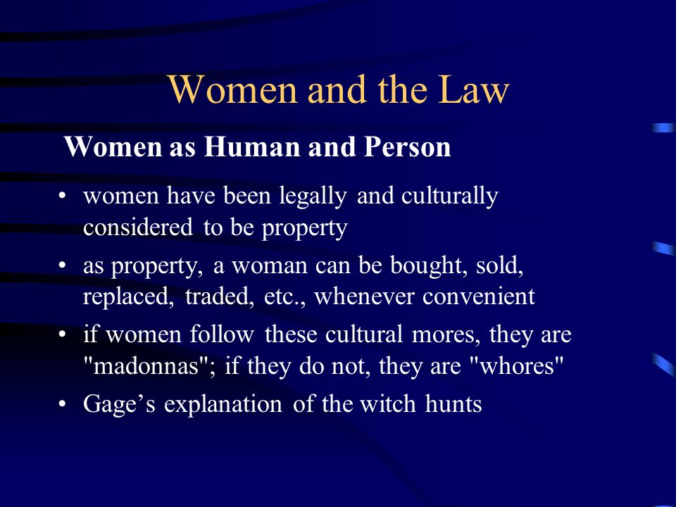 Women and the Law women have been legally and culturally considered to be property as property, a woman can be bought, sold, replaced, traded, etc., whenever convenient if women follow these cultural mores, they are madonnas ; if they do not, they are whores Gage's explanation of the witch hunts Women as Human and Person