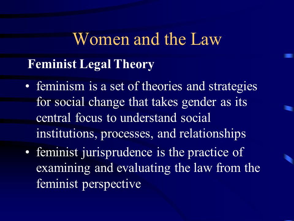 Women and the Law feminism is a set of theories and strategies for social change that takes gender as its central focus to understand social institutions, processes, and relationships feminist jurisprudence is the practice of examining and evaluating the law from the feminist perspective Feminist Legal Theory