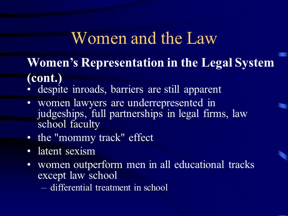 Women and the Law despite inroads, barriers are still apparent women lawyers are underrepresented in judgeships, full partnerships in legal firms, law school faculty the mommy track effect latent sexism women outperform men in all educational tracks except law school –differential treatment in school Women's Representation in the Legal System (cont.)