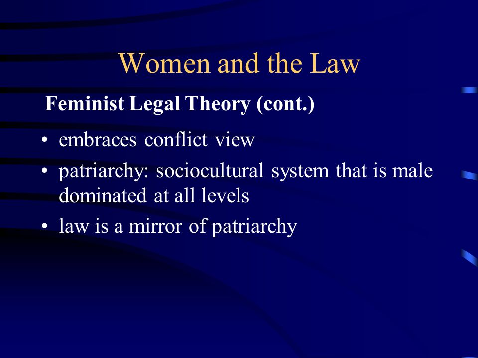 Women and the Law embraces conflict view patriarchy: sociocultural system that is male dominated at all levels law is a mirror of patriarchy Feminist Legal Theory (cont.)