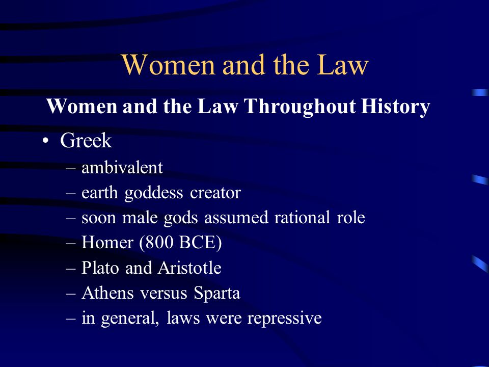 Women and the Law Greek –ambivalent –earth goddess creator –soon male gods assumed rational role –Homer (800 BCE) –Plato and Aristotle –Athens versus Sparta –in general, laws were repressive Women and the Law Throughout History