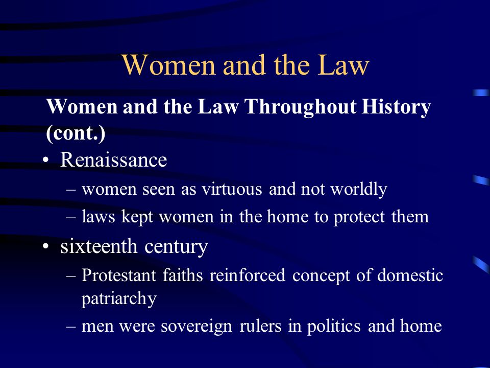 Women and the Law Thomas Hobbes and John Locke –concede some rights to women –still subordinate to men in all matters –women invisible to political writers (including Rousseau) Wollstonecraft argued that women would not be inferior if given the same opportunities as men Women and the Law Throughout History (cont.)