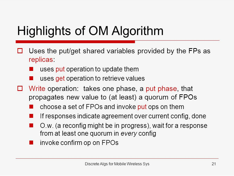Discrete Algs for Mobile Wireless Sys21 Highlights of OM Algorithm  Uses the put/get shared variables provided by the FPs as replicas: uses put operation to update them uses get operation to retrieve values  Write operation: takes one phase, a put phase, that propagates new value to (at least) a quorum of FPOs choose a set of FPOs and invoke put ops on them If responses indicate agreement over current config, done O.w.
