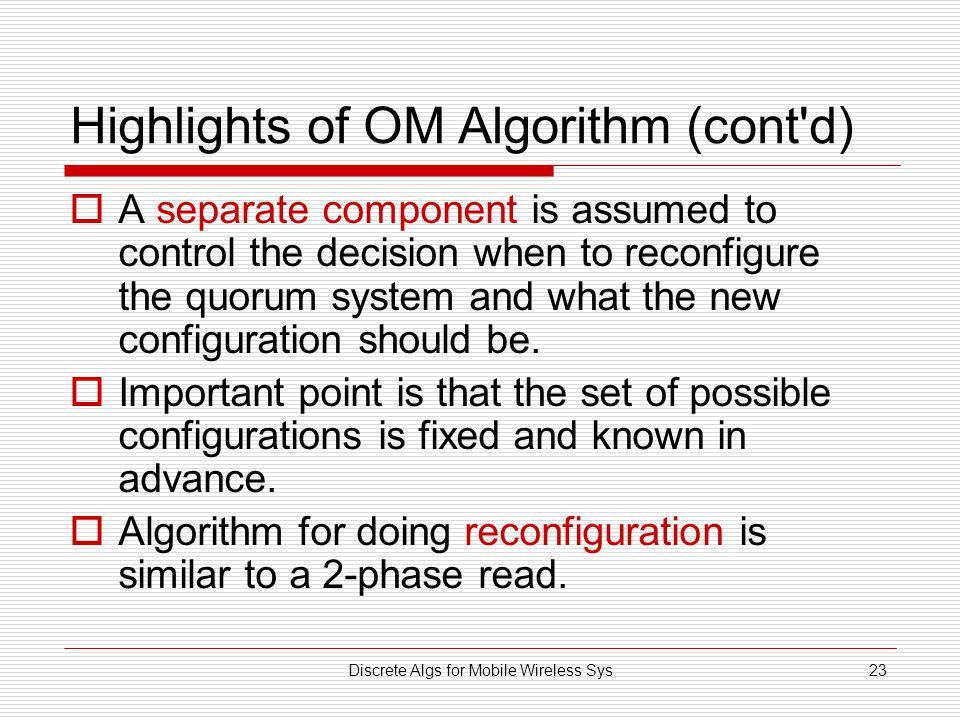 Discrete Algs for Mobile Wireless Sys23 Highlights of OM Algorithm (cont d)  A separate component is assumed to control the decision when to reconfigure the quorum system and what the new configuration should be.