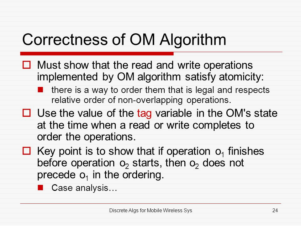 Discrete Algs for Mobile Wireless Sys24 Correctness of OM Algorithm  Must show that the read and write operations implemented by OM algorithm satisfy atomicity: there is a way to order them that is legal and respects relative order of non-overlapping operations.