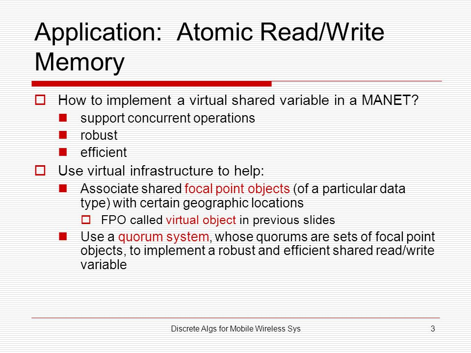 Discrete Algs for Mobile Wireless Sys3 Application: Atomic Read/Write Memory  How to implement a virtual shared variable in a MANET.