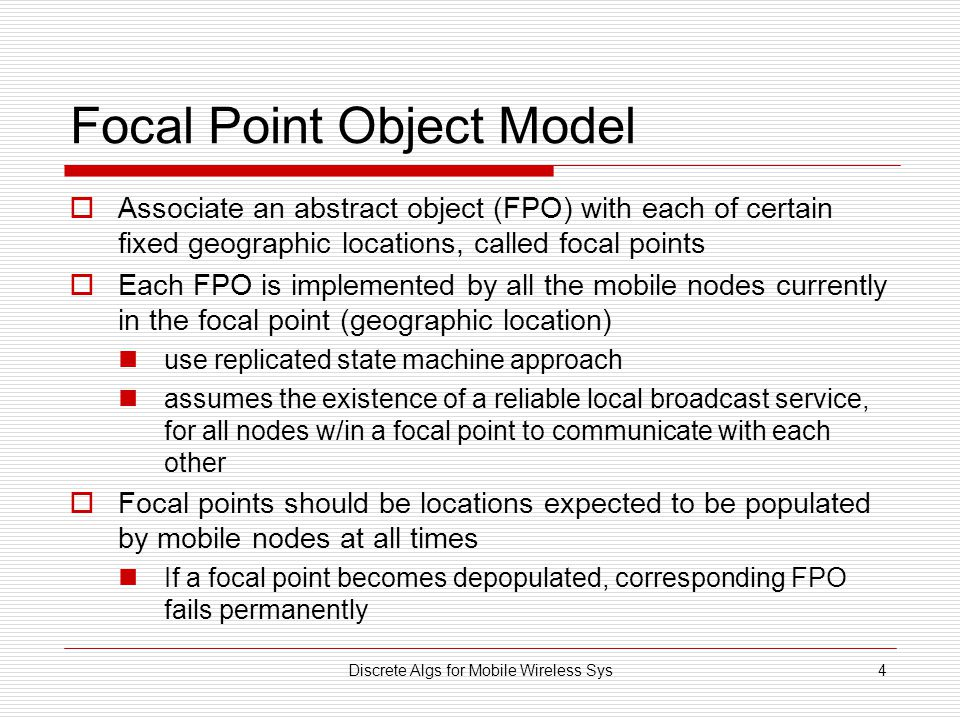 Discrete Algs for Mobile Wireless Sys4 Focal Point Object Model  Associate an abstract object (FPO) with each of certain fixed geographic locations, called focal points  Each FPO is implemented by all the mobile nodes currently in the focal point (geographic location) use replicated state machine approach assumes the existence of a reliable local broadcast service, for all nodes w/in a focal point to communicate with each other  Focal points should be locations expected to be populated by mobile nodes at all times If a focal point becomes depopulated, corresponding FPO fails permanently