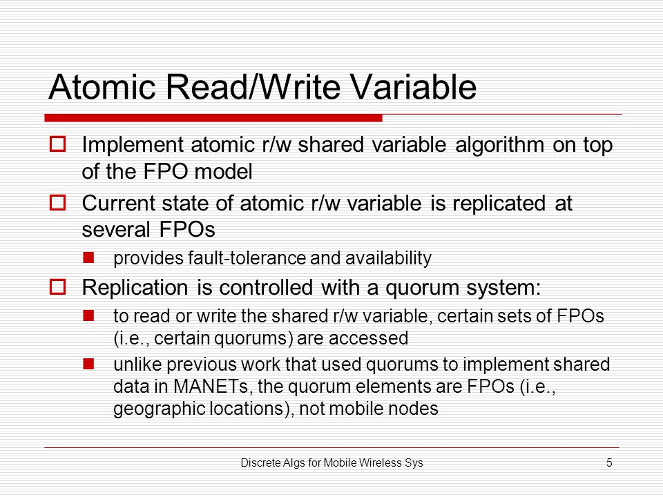 Discrete Algs for Mobile Wireless Sys5 Atomic Read/Write Variable  Implement atomic r/w shared variable algorithm on top of the FPO model  Current state of atomic r/w variable is replicated at several FPOs provides fault-tolerance and availability  Replication is controlled with a quorum system: to read or write the shared r/w variable, certain sets of FPOs (i.e., certain quorums) are accessed unlike previous work that used quorums to implement shared data in MANETs, the quorum elements are FPOs (i.e., geographic locations), not mobile nodes