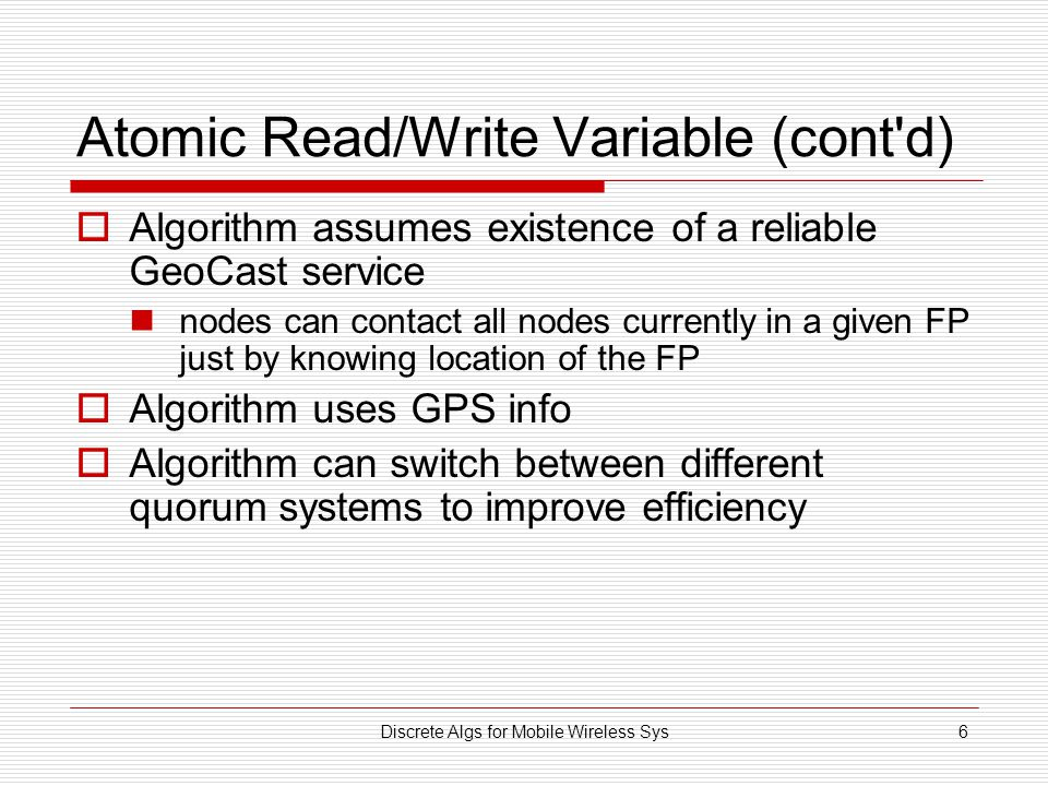Discrete Algs for Mobile Wireless Sys6 Atomic Read/Write Variable (cont d)  Algorithm assumes existence of a reliable GeoCast service nodes can contact all nodes currently in a given FP just by knowing location of the FP  Algorithm uses GPS info  Algorithm can switch between different quorum systems to improve efficiency