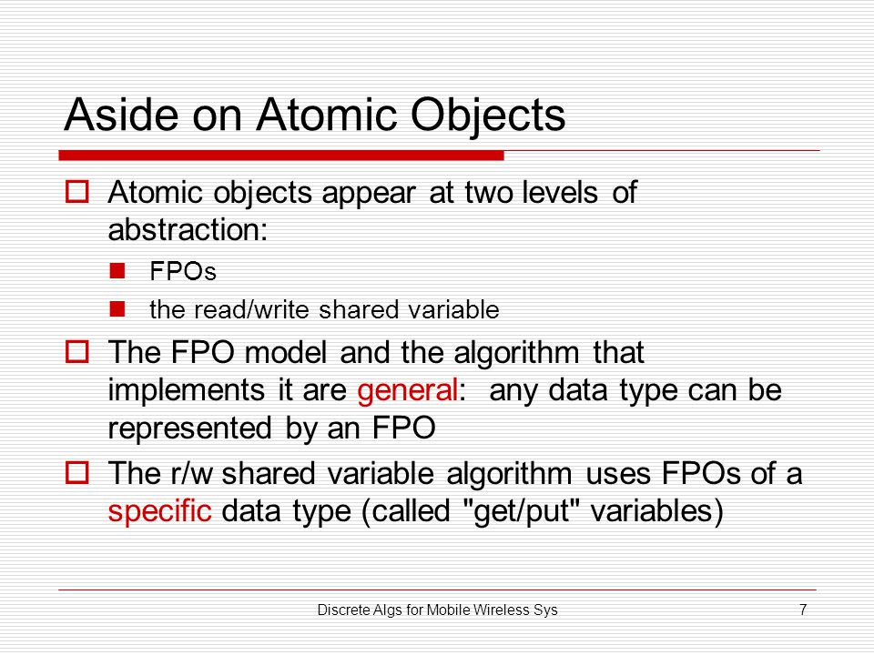 Discrete Algs for Mobile Wireless Sys7 Aside on Atomic Objects  Atomic objects appear at two levels of abstraction: FPOs the read/write shared variable  The FPO model and the algorithm that implements it are general: any data type can be represented by an FPO  The r/w shared variable algorithm uses FPOs of a specific data type (called get/put variables)