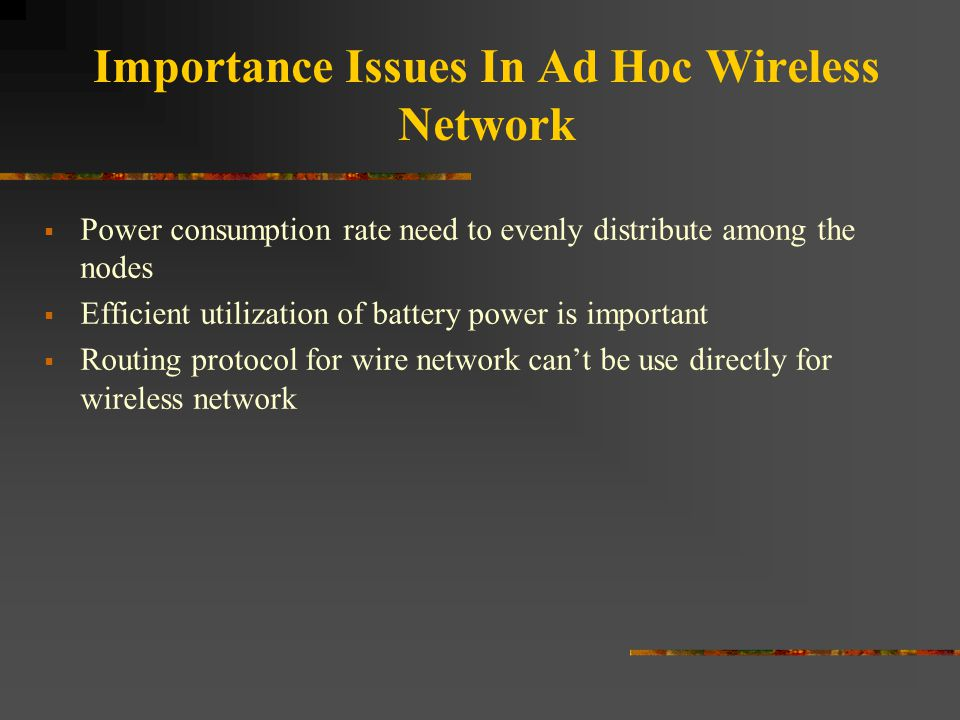 Importance Issues In Ad Hoc Wireless Network  Power consumption rate need to evenly distribute among the nodes  Efficient utilization of battery pow