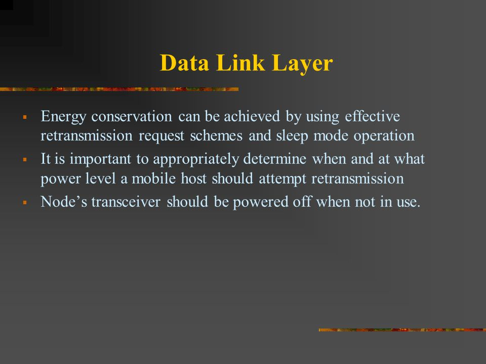 Data Link Layer  Energy conservation can be achieved by using effective retransmission request schemes and sleep mode operation  It is important to