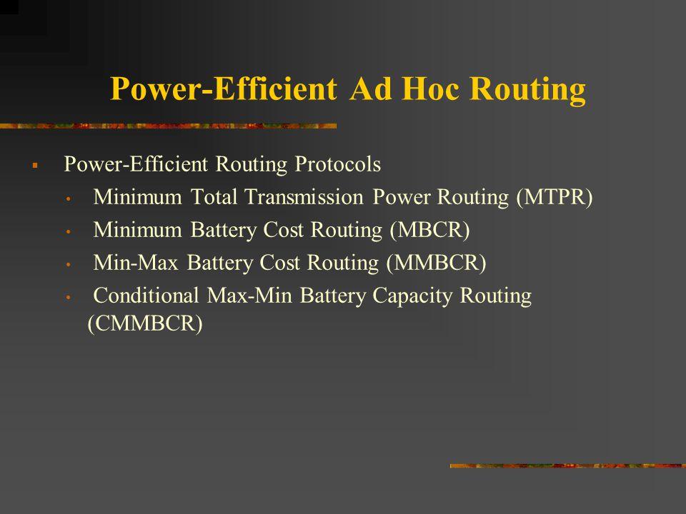 Power-Efficient Ad Hoc Routing  Power-Efficient Routing Protocols Minimum Total Transmission Power Routing (MTPR) Minimum Battery Cost Routing (MBCR)