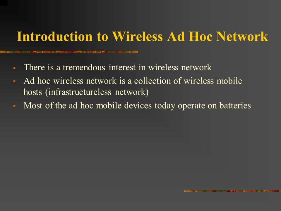 Introduction to Wireless Ad Hoc Network  There is a tremendous interest in wireless network  Ad hoc wireless network is a collection of wireless mob