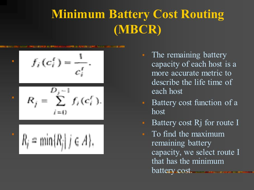Minimum Battery Cost Routing (MBCR)        The remaining battery capacity of each host is a more accurate metric to describe the life time of e